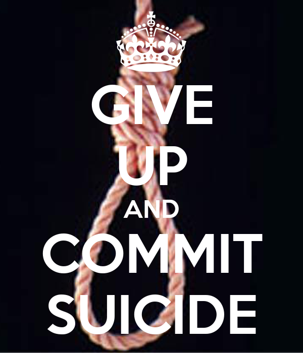 GIVE UP AND COMMIT SUICIDE