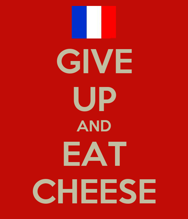 GIVE UP AND EAT CHEESE