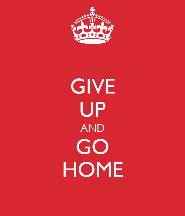 GIVE UP AND GO HOME