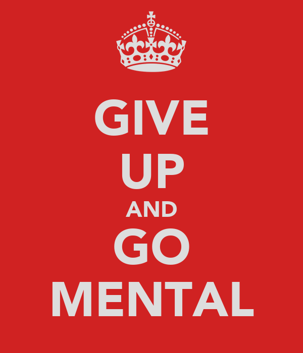 GIVE UP AND GO MENTAL
