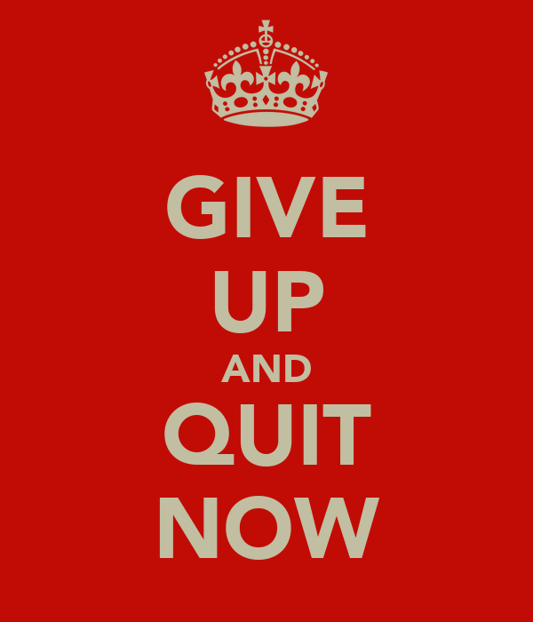 GIVE UP AND QUIT NOW