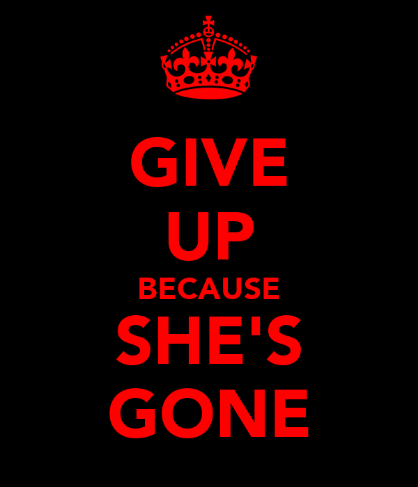 GIVE UP BECAUSE SHE'S GONE