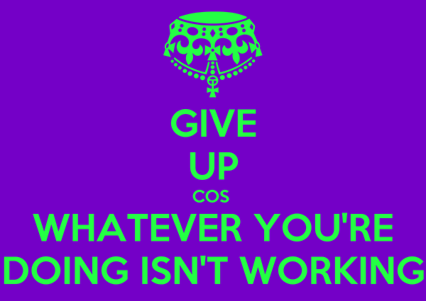GIVE UP COS  WHATEVER YOU'RE DOING ISN'T WORKING