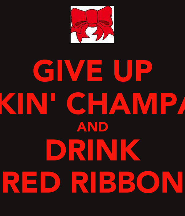 GIVE UP DRINKIN' CHAMPAGNE AND DRINK RED RIBBON