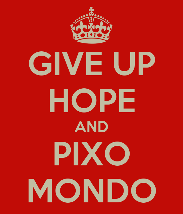 GIVE UP HOPE AND PIXO MONDO