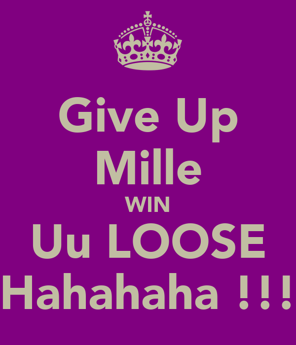 Give Up Mille WIN Uu LOOSE Hahahaha !!!