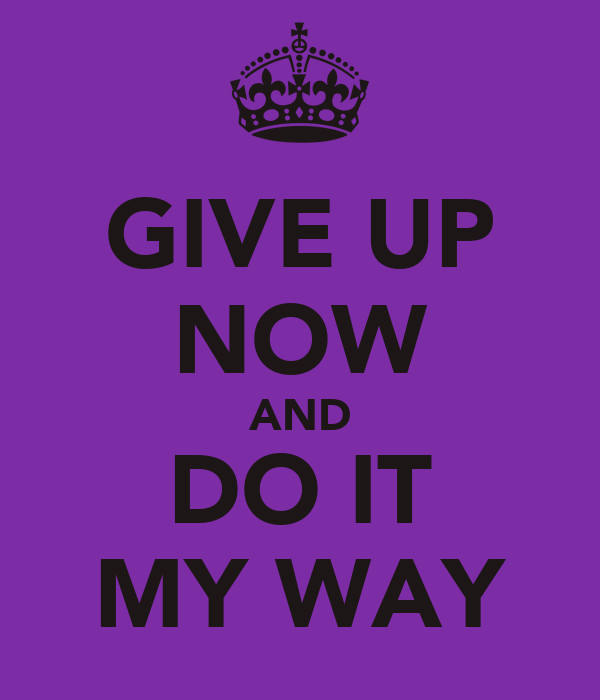GIVE UP NOW AND DO IT MY WAY
