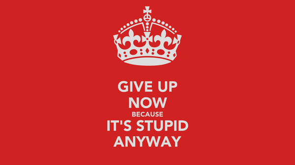 GIVE UP NOW BECAUSE IT'S STUPID ANYWAY