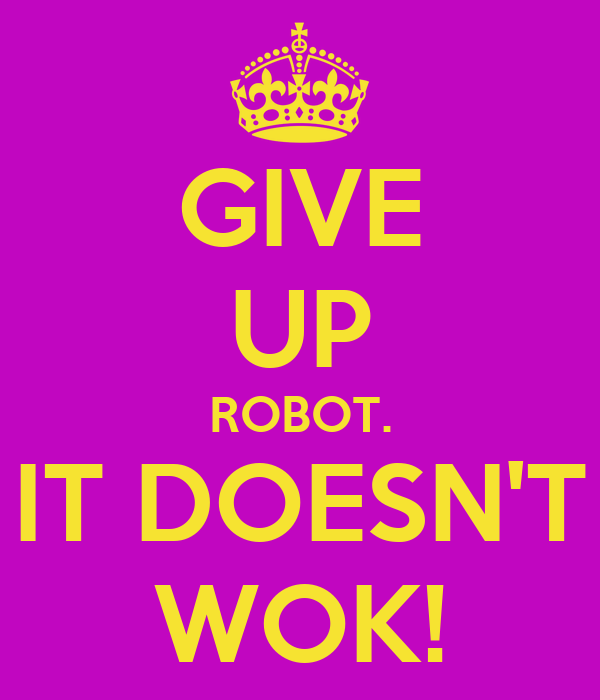 GIVE UP ROBOT. IT DOESN'T WOK!
