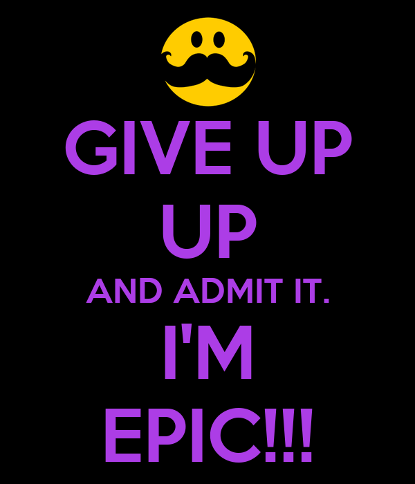 GIVE UP UP AND ADMIT IT. I'M EPIC!!!