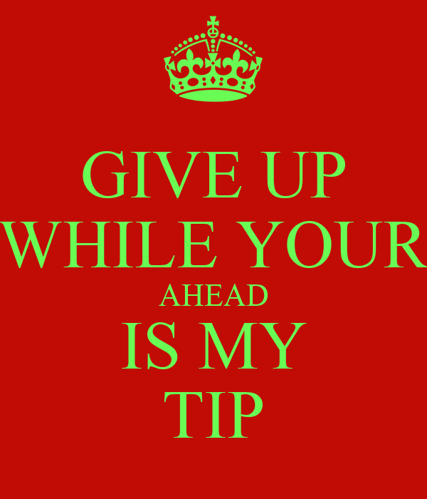 GIVE UP WHILE YOUR AHEAD IS MY TIP