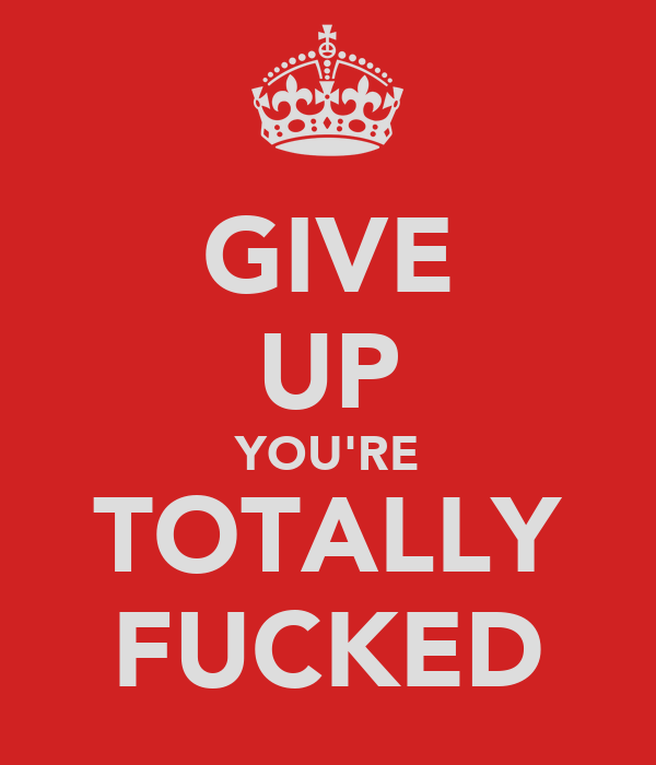 GIVE UP YOU'RE TOTALLY FUCKED
