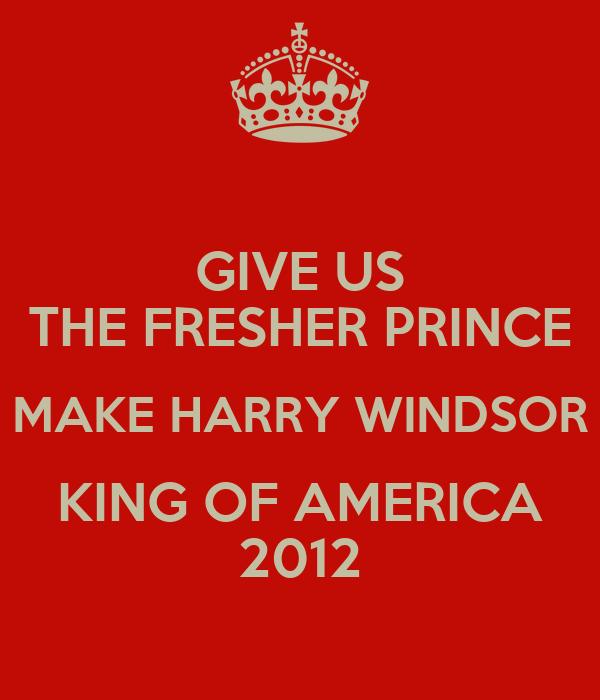 GIVE US THE FRESHER PRINCE MAKE HARRY WINDSOR KING OF AMERICA 2012