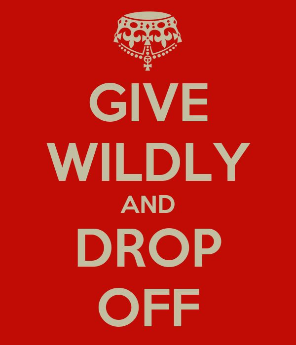 GIVE WILDLY AND DROP OFF