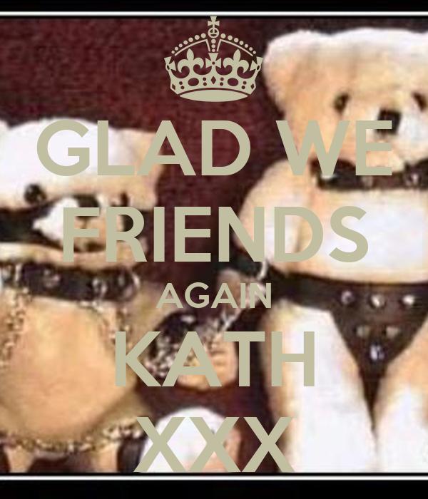 GLAD WE FRIENDS AGAIN KATH XXX