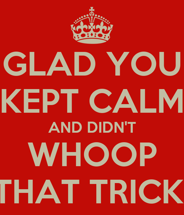 GLAD YOU KEPT CALM AND DIDN'T WHOOP THAT TRICK!