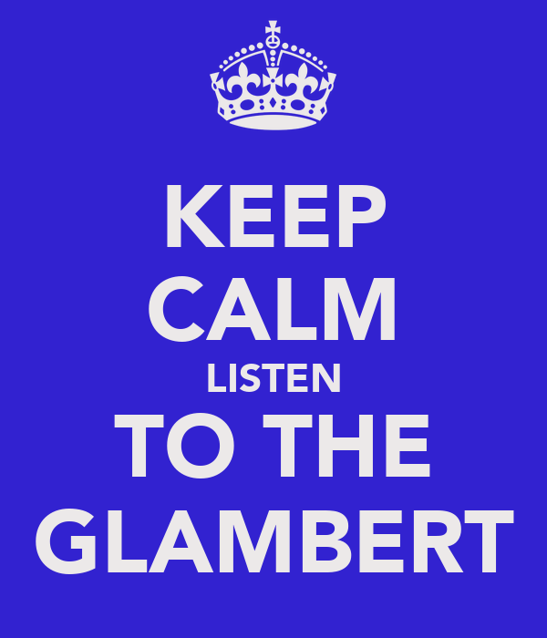 KEEP CALM LISTEN TO THE GLAMBERT