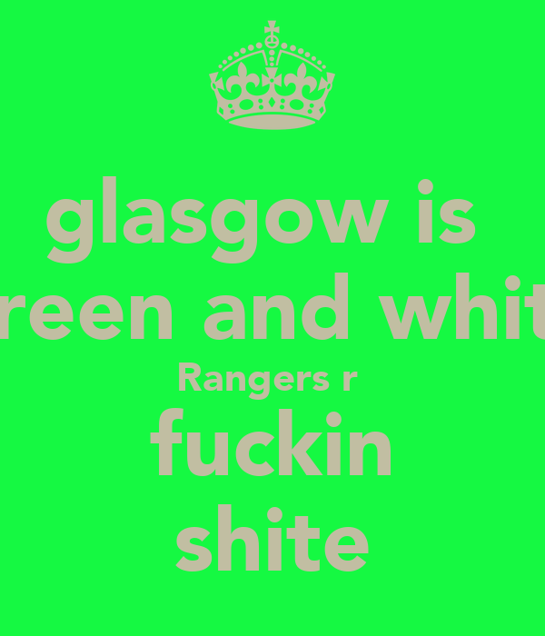 glasgow is  green and white Rangers r  fuckin shite