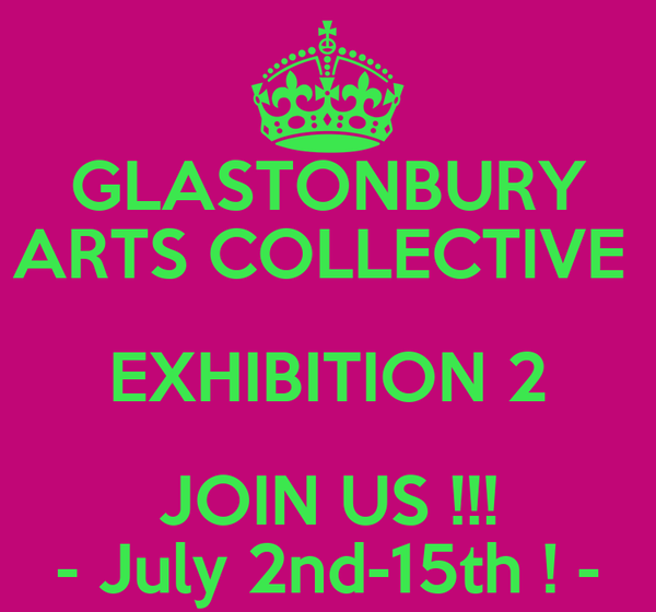 GLASTONBURY ARTS COLLECTIVE  EXHIBITION 2 JOIN US !!! - July 2nd-15th ! -