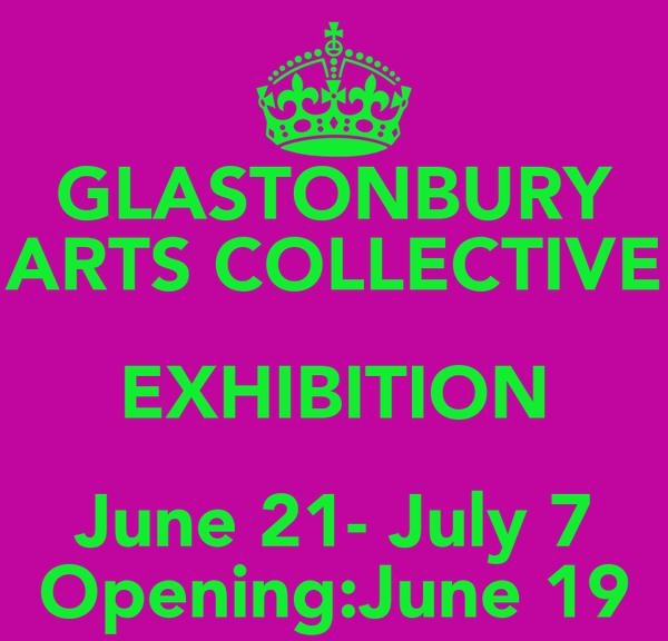 GLASTONBURY ARTS COLLECTIVE EXHIBITION June 21- July 7 Opening:June 19