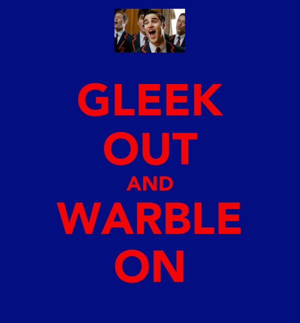 GLEEK OUT AND WARBLE ON