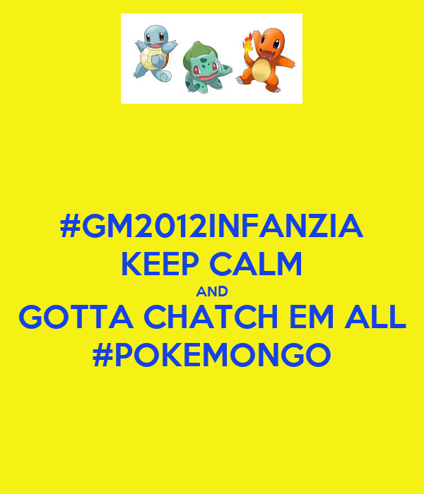 #GM2012INFANZIA KEEP CALM AND GOTTA CHATCH EM ALL #POKEMONGO