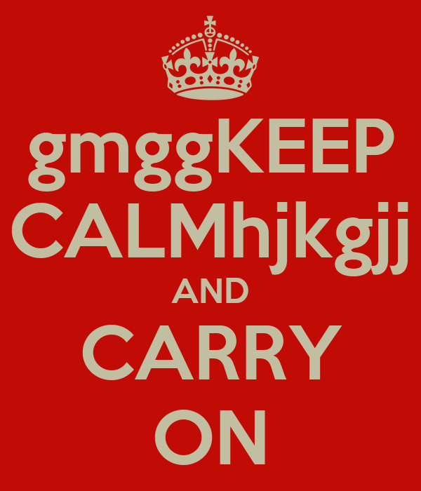 gmggKEEP CALMhjkgjj AND CARRY ON