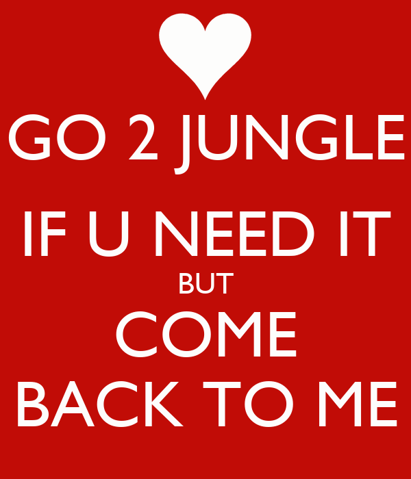 GO 2 JUNGLE IF U NEED IT BUT COME BACK TO ME