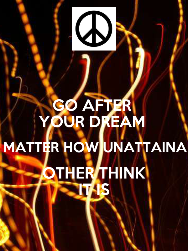 GO AFTER  YOUR DREAM  NO MATTER HOW UNATTAINABLE OTHER THINK IT IS