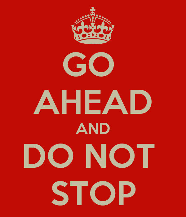 GO  AHEAD AND DO NOT  STOP