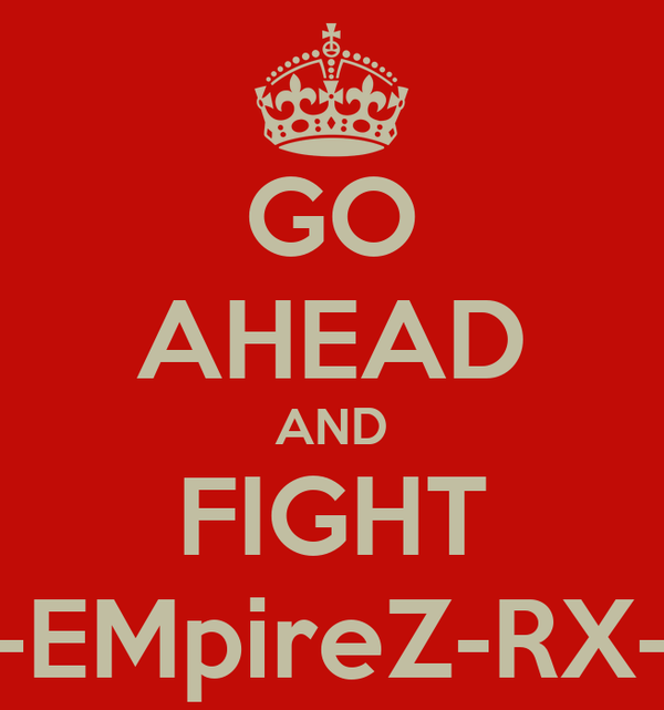 GO AHEAD AND FIGHT -EMpireZ-RX-