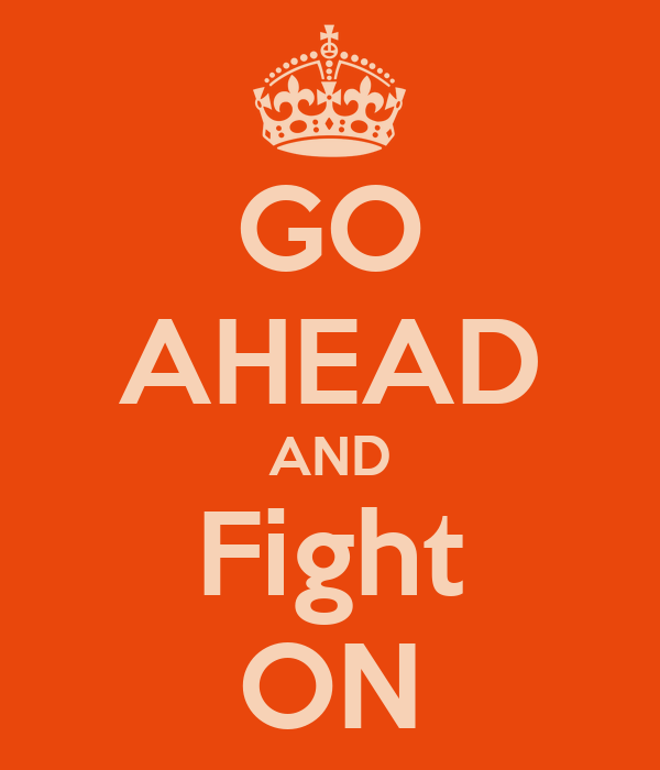 GO AHEAD AND Fight ON