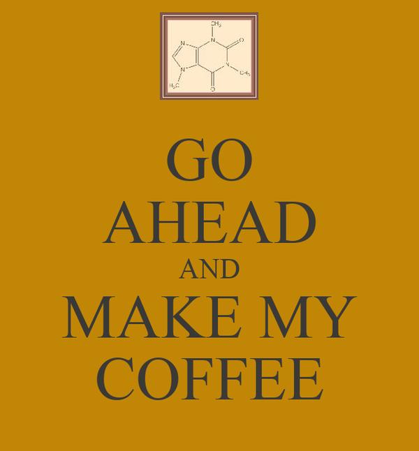 GO AHEAD AND MAKE MY COFFEE
