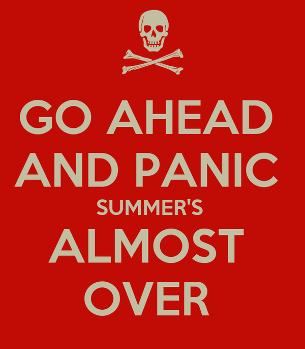 GO AHEAD  AND PANIC  SUMMER'S  ALMOST  OVER