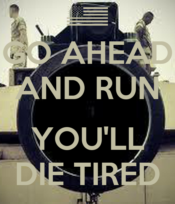 GO AHEAD AND RUN  YOU'LL DIE TIRED