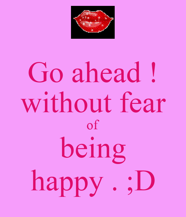 Go ahead ! without fear of being happy . ;D