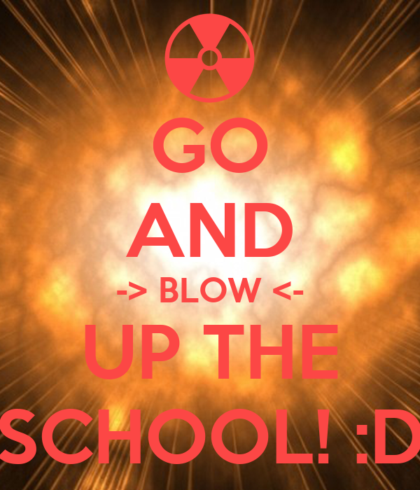 GO AND -> BLOW <- UP THE SCHOOL! :D