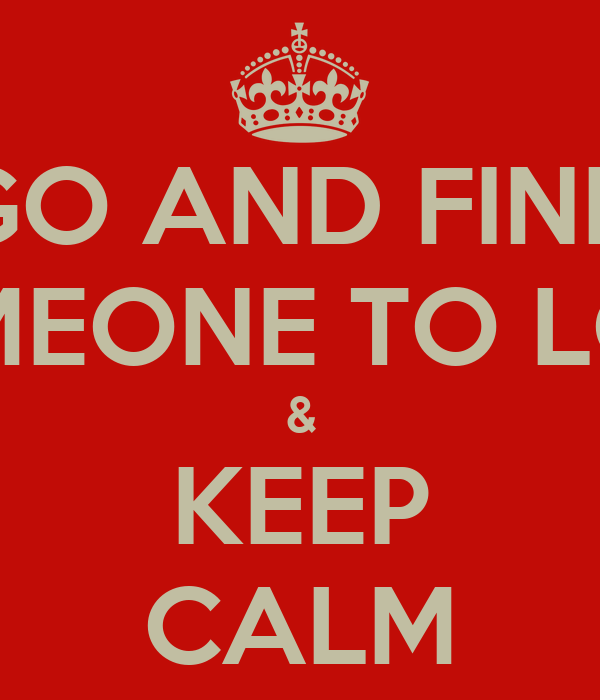GO AND FIND SOMEONE TO LOVE & KEEP CALM