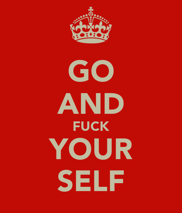 GO AND FUCK YOUR SELF