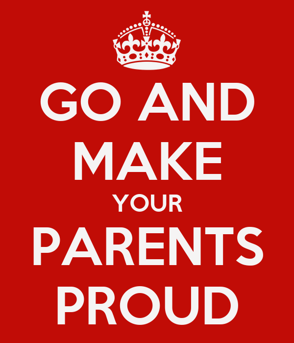 GO AND MAKE YOUR PARENTS PROUD