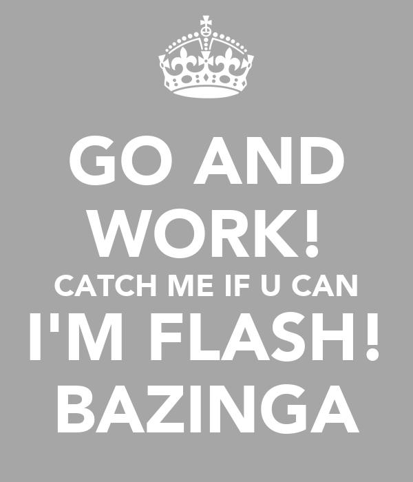 GO AND WORK! CATCH ME IF U CAN I'M FLASH! BAZINGA