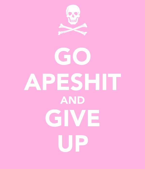 GO APESHIT AND GIVE UP