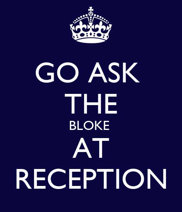 GO ASK  THE BLOKE  AT RECEPTION