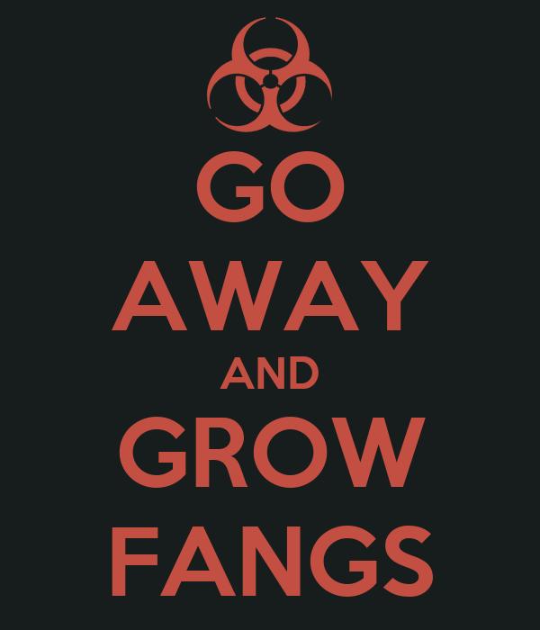 GO AWAY AND GROW FANGS