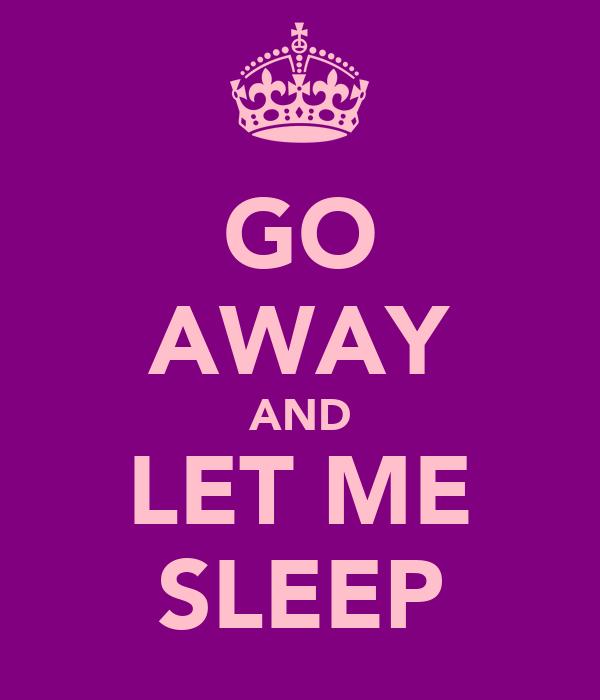 GO AWAY AND LET ME SLEEP