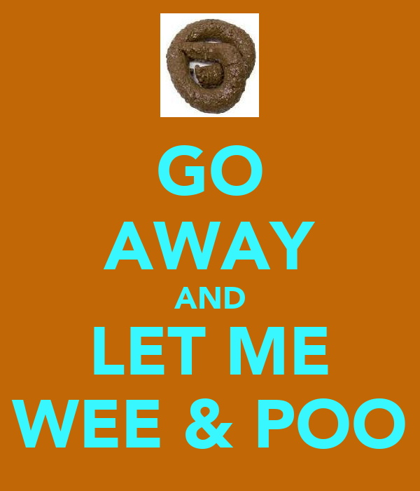 GO AWAY AND LET ME WEE & POO