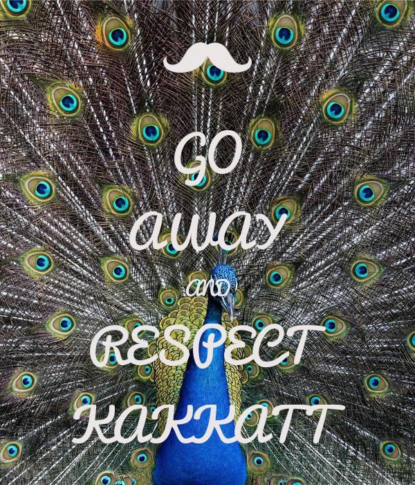 GO AWAY AND RESPECT KAKKATT