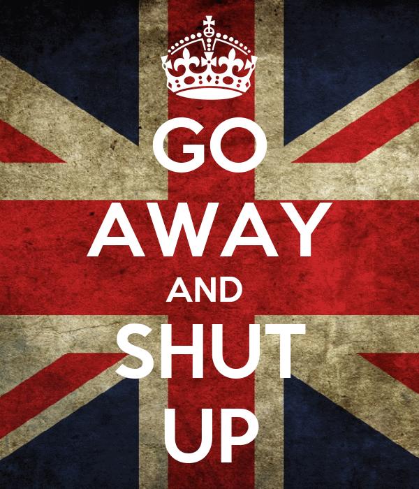 GO AWAY AND  SHUT UP