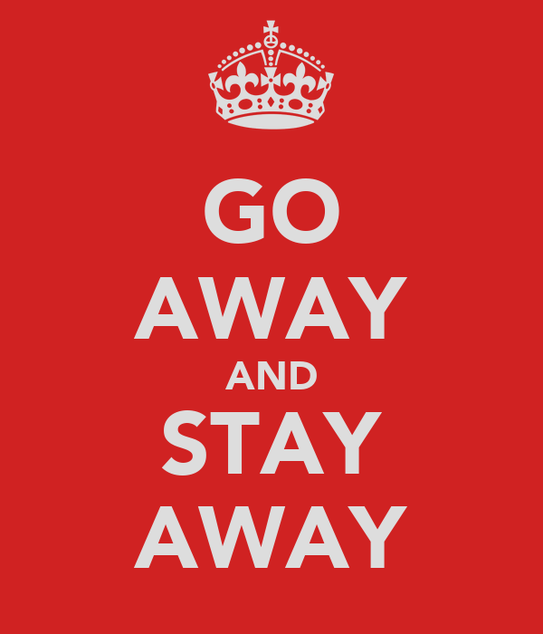 GO AWAY AND STAY AWAY