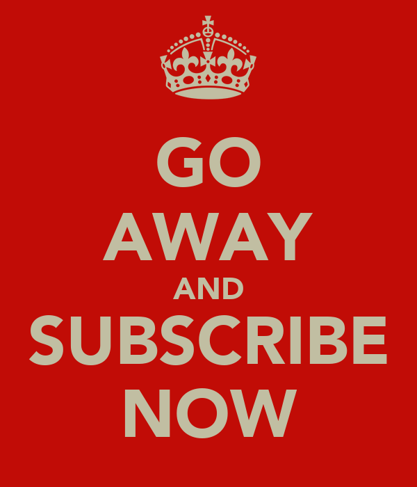 GO AWAY AND SUBSCRIBE NOW